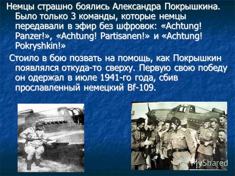 Немцы страшно боялись Александра Покрышкина. Было только 3 команды, которые немцы передавали в эфир без шфровок: «Achtung! Panzer!», «Achtung! Partisanen!» и «Achtung! Pokryshkin!» Стоило в бою позвать на помощь, как Покрышкин появлялся откуда-то све