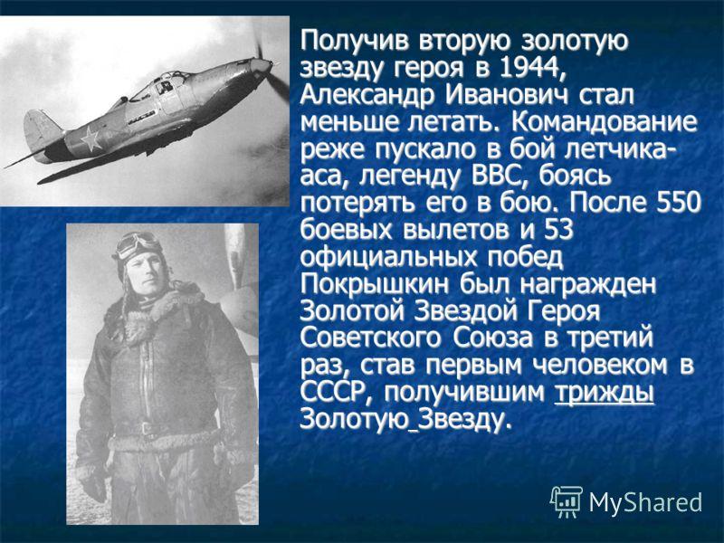 Получив вторую золотую звезду героя в 1944, Александр Иванович стал меньше летать. Командование реже пускало в бой летчика- аса, легенду ВВС, боясь потерять его в бою. После 550 боевых вылетов и 53 официальных побед Покрышкин был награжден Золотой Зв