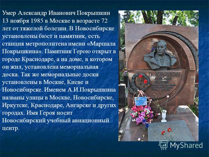 Умер Александр Иванович Покрышкин 13 ноября 1985 в Москве в возрасте 72 лет от тяжелой болезни. В Новосибирске установлены бюст и памятник, есть станция метрополитена имени «Маршала Покрышкина». Памятник Герою открыт в городе Краснодаре, а на доме, в