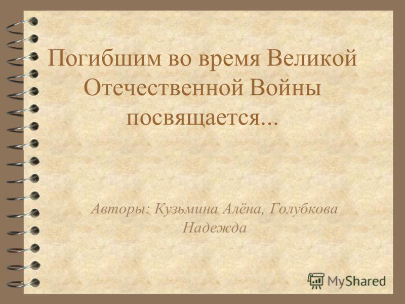 Погибшим во время Великой Отечественной Войны посвящается... Авторы: Кузьмина Алёна, Голубкова Надежда