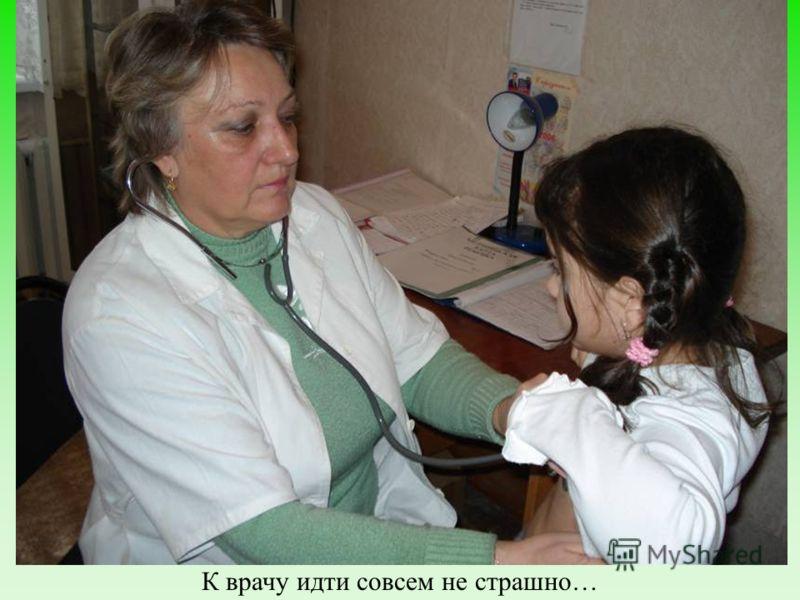 Медицинская помощь К врачу идти совсем не страшно…