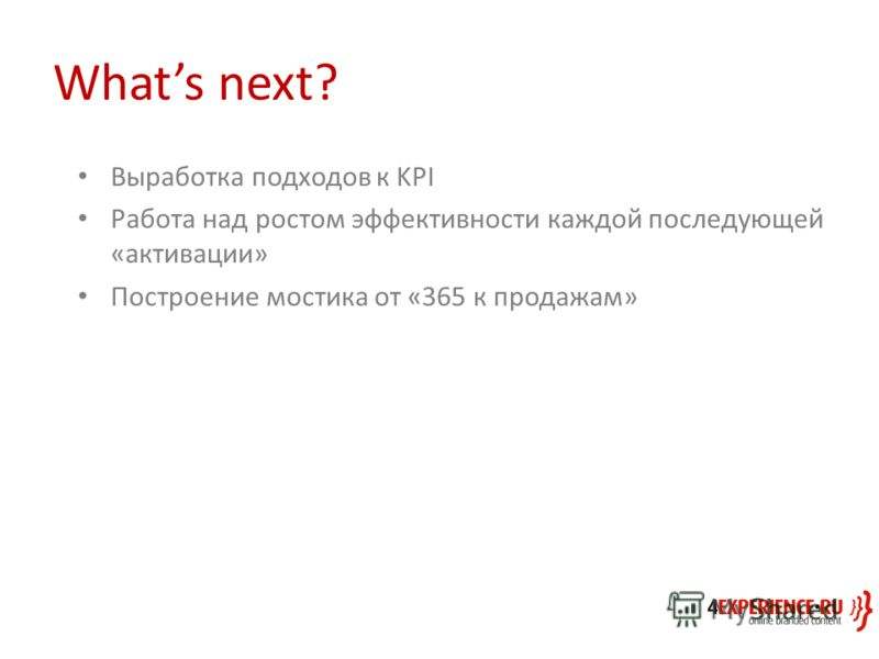 Whats next? Выработка подходов к KPI Работа над ростом эффективности каждой последующей «активации» Построение мостика от «365 к продажам»