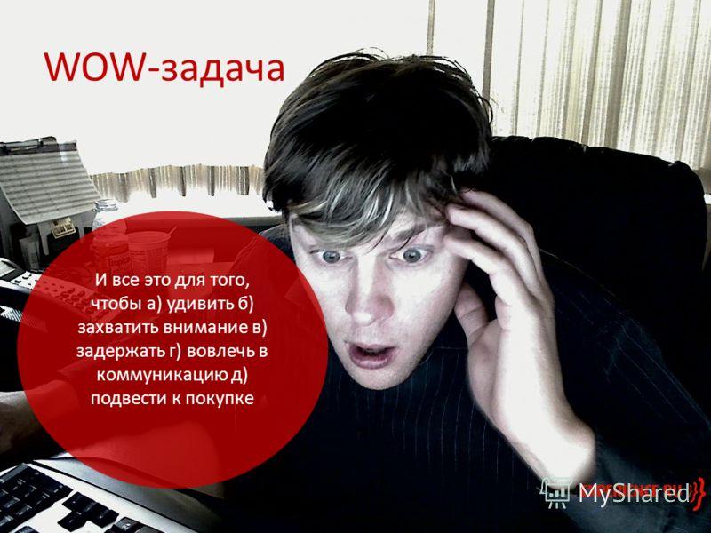 WOW-задача И все это для того, чтобы а) удивить б) захватить внимание в) задержать г) вовлечь в коммуникацию д) подвести к покупке