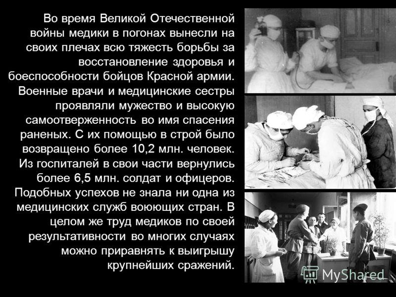 Во время Великой Отечественной войны медики в погонах вынесли на своих плечах всю тяжесть борьбы за восстановление здоровья и боеспособности бойцов Красной армии. Военные врачи и медицинские сестры проявляли мужество и высокую самоотверженность во им
