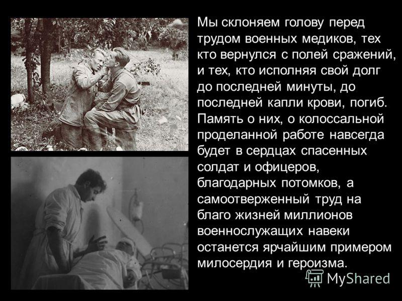 Мы склоняем голову перед трудом военных медиков, тех кто вернулся с полей сражений, и тех, кто исполняя свой долг до последней минуты, до последней капли крови, погиб. Память о них, о колоссальной проделанной работе навсегда будет в сердцах спасенных