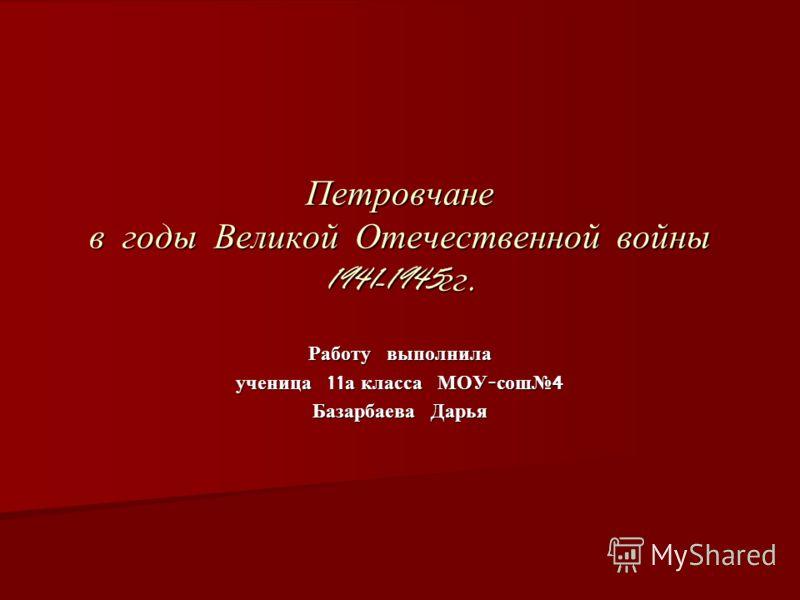 Петровчане в годы Великой Отечественной войны 1941-1945 гг. Работу выполнила ученица 11 а класса МОУ - сош 4 Базарбаева Дарья