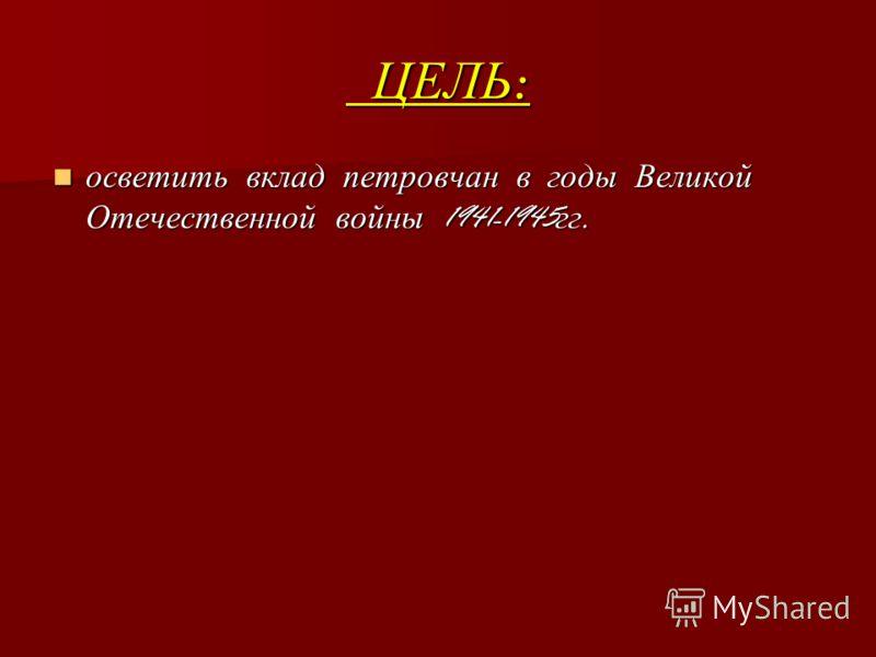 ЦЕЛЬ : ЦЕЛЬ : осветить вклад петровчан в годы Великой Отечественной войны 1941-1945 гг. осветить вклад петровчан в годы Великой Отечественной войны 1941-1945 гг.