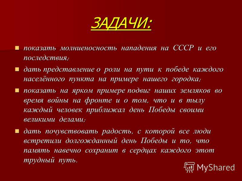 ЗАДАЧИ: показать молниеносность нападения на СССР и его последствия ; показать молниеносность нападения на СССР и его последствия ; дать представление о роли на пути к победе каждого населённого пункта на примере нашего городка ; дать представление о