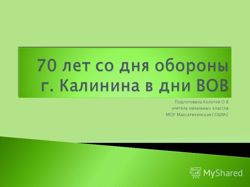 Подготовила Колотей О В учитель начальных классов МОУ Максатихинская СОШ2