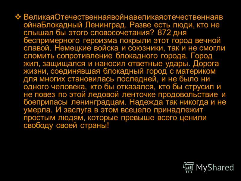 ВеликаяОтечественнаявойнавеликаяотечественнаяв ойнаБлокадный Ленинград. Разве есть люди, кто не слышал бы этого словосочетания? 872 дня беспримерного героизма покрыли этот город вечной славой. Немецкие войска и союзники, так и не смогли сломить сопро