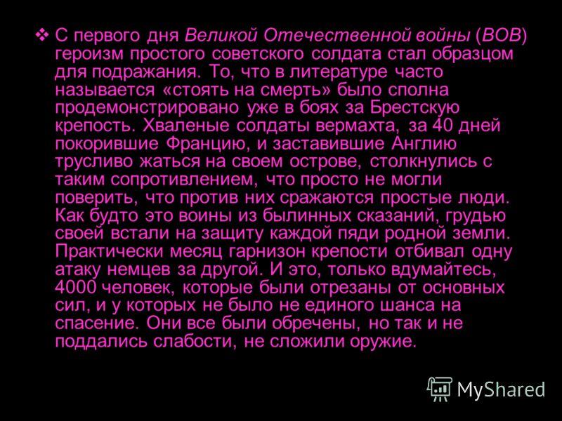С первого дня Великой Отечественной войны (ВОВ) героизм простого советского солдата стал образцом для подражания. То, что в литературе часто называется «стоять на смерть» было сполна продемонстрировано уже в боях за Брестскую крепость. Хваленые солда
