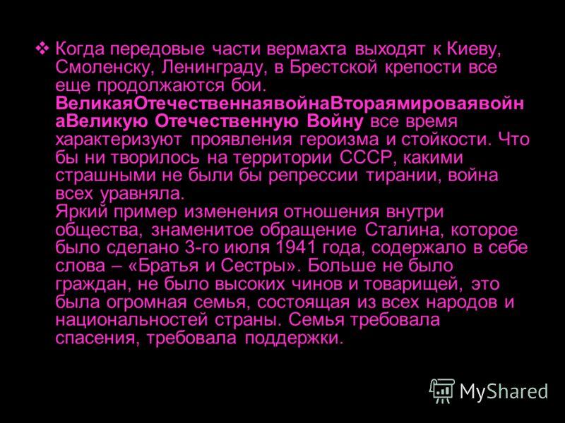 Когда передовые части вермахта выходят к Киеву, Смоленску, Ленинграду, в Брестской крепости все еще продолжаются бои. ВеликаяОтечественнаявойнаВтораямироваявойн аВеликую Отечественную Войну все время характеризуют проявления героизма и стойкости. Что