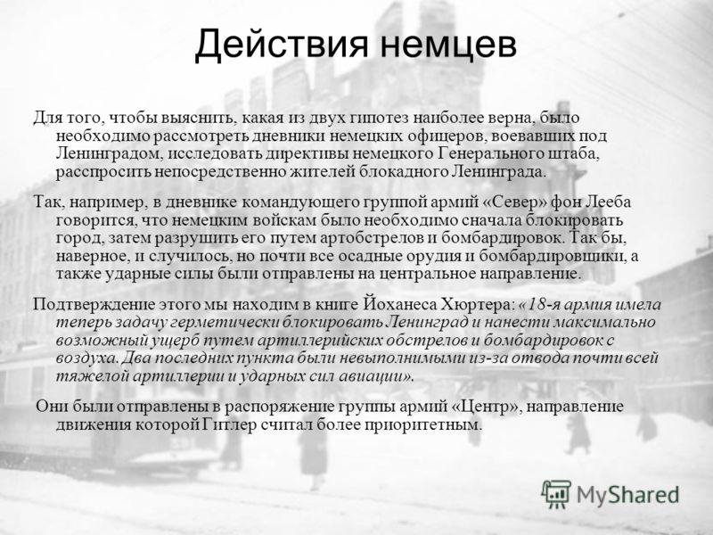 Действия немцев Для того, чтобы выяснить, какая из двух гипотез наиболее верна, было необходимо рассмотреть дневники немецких офицеров, воевавших под Ленинградом, исследовать директивы немецкого Генерального штаба, расспросить непосредственно жителей