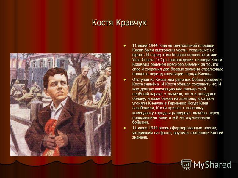 Костя Кравчук 11 июня 1944 года на центральной площади Киева были выстроены части, уходившие на фронт. И перед этим боевым строем зачитали Указ Совета СССр о награждении пионера Кости Кравчука орденом красного знамени за то,что спас и сохранил два бо