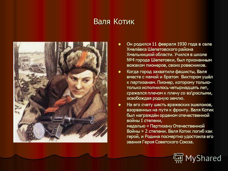 Валя Котик Он родился 11 февраля 1930 года в селе Хмелёвка Шепетовского района Хмельницкой области. Учился в школе 4 города Шепетовки, был признанным вожаком пионеров, своих ровесников. Он родился 11 февраля 1930 года в селе Хмелёвка Шепетовского рай