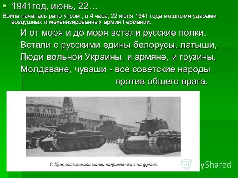 1941год, июнь, 22… 1941год, июнь, 22… Война началась рано утром, в 4 часа, 22 июня 1941 года мощными ударами воздушных и механизированных армий Германии. И от моря и до моря встали русские полки. И от моря и до моря встали русские полки. Встали с рус