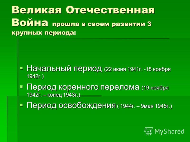 Великая Отечественная Война прошла в своем развитии 3 крупных периода: Начальный период (22 июня 1941г. -18 ноября 1942г.) Начальный период (22 июня 1941г. -18 ноября 1942г.) Период коренного перелома (19 ноября 1942г. – конец 1943г.) Период коренног