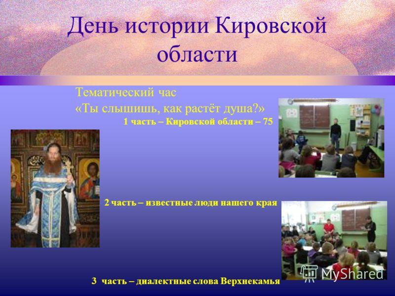 День истории Кировской области Тематический час «Ты слышишь, как растёт душа?» 1 часть – Кировской области – 75 2 часть – известные люди нашего края 3 часть – диалектные слова Верхнекамья