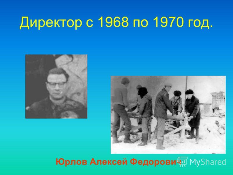 Директор c 1968 по 1970 год. Юрлов Алексей Федорович