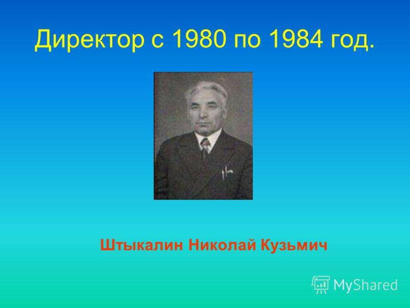 Директор c 1980 по 1984 год. Штыкалин Николай Кузьмич