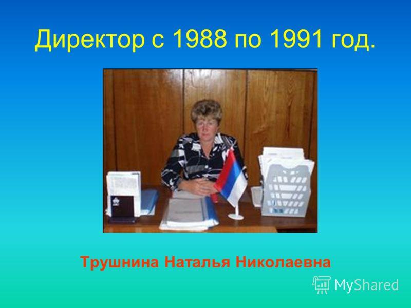 Директор c 1988 по 1991 год. Трушнина Наталья Николаевна