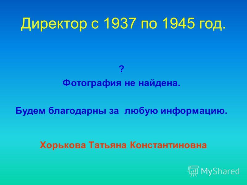 Директор c 1937 по 1945 год. Хорькова Татьяна Константиновна ? Фотография не найдена. Будем благодарны за любую информацию.