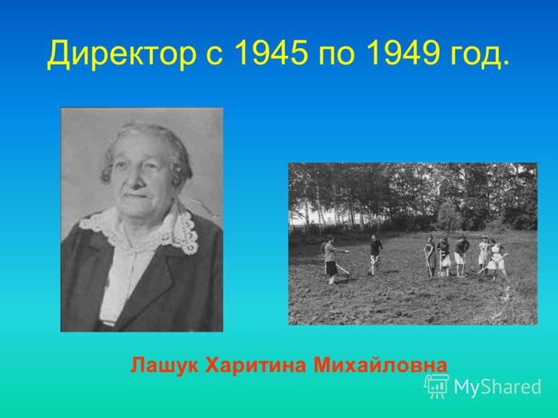 Директор c 1945 по 1949 год. Лашук Харитина Михайловна