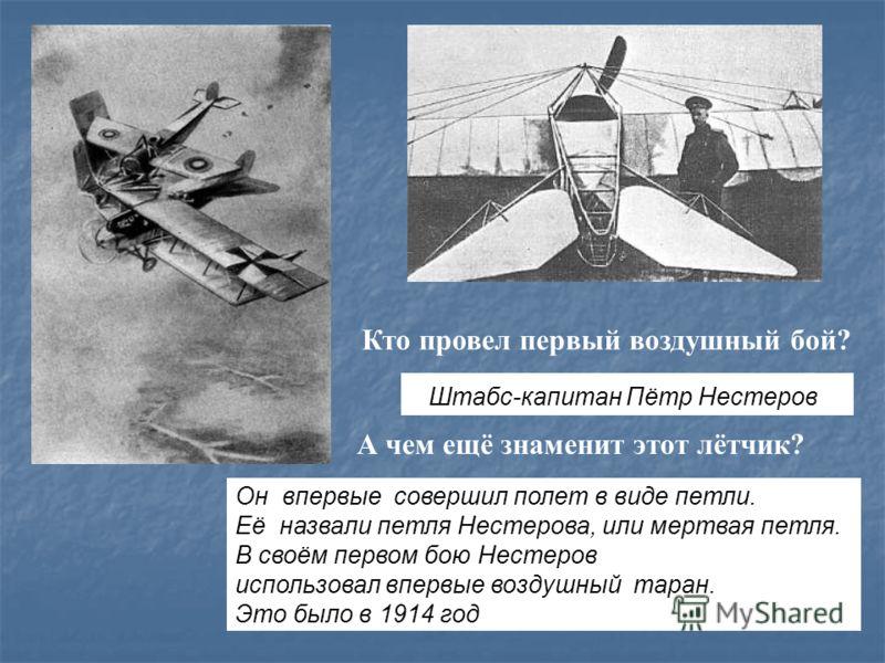 Кто провел первый воздушный бой? Штабс-капитан Пётр Нестеров А чем ещё знаменит этот лётчик? Он впервые совершил полет в виде петли. Её назвали петля Нестерова, или мертвая петля. В своём первом бою Нестеров использовал впервые воздушный таран. Это б