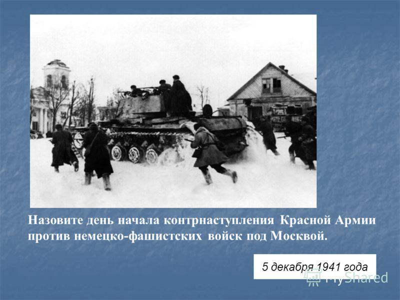 Назовите день начала контрнаступления Красной Армии против немецко-фашистских войск под Москвой. 5 декабря 1941 года