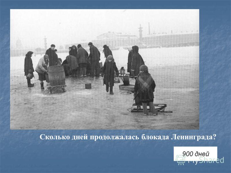 Сколько дней продолжалась блокада Ленинграда? 900 дней