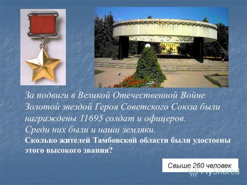 За подвиги в Великой Отечественной Войне Золотой звездой Героя Советского Союза были награждены 11695 солдат и офицеров. Среди них были и наши земляки. Сколько жителей Тамбовской области были удостоены этого высокого звания? Свыше 260 человек
