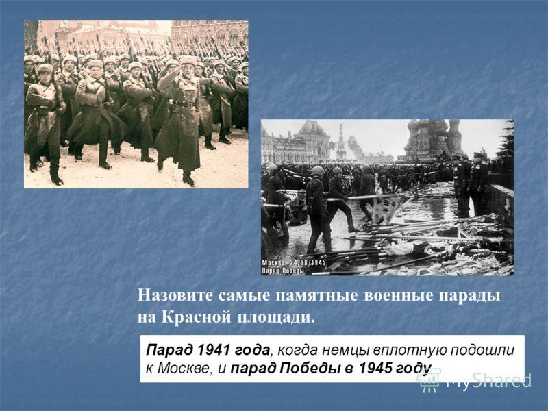Назовите самые памятные военные парады на Красной площади. Парад 1941 года, когда немцы вплотную подошли к Москве, и парад Победы в 1945 году