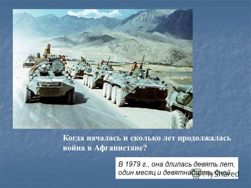 Когда началась и сколько лет продолжалась война в Афганистане? В 1979 г., она длилась девять лет, один месяц и девятнадцать дней