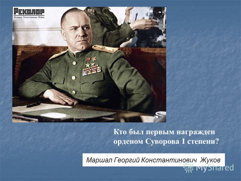 Кто был первым награжден орденом Суворова I степени? Маршал Георгий Константинович Жуков