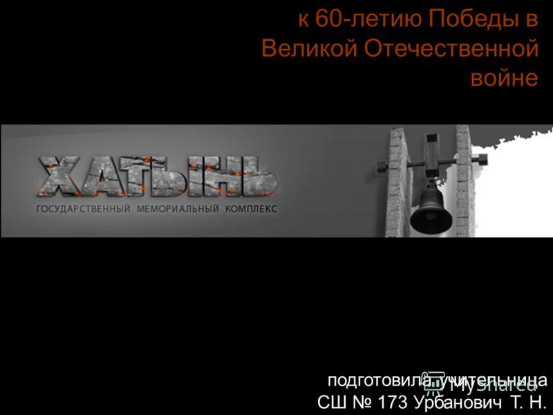 к 60-летию Победы в Великой Отечественной войне подготовила учительница СШ 173 Урбанович Т. Н.
