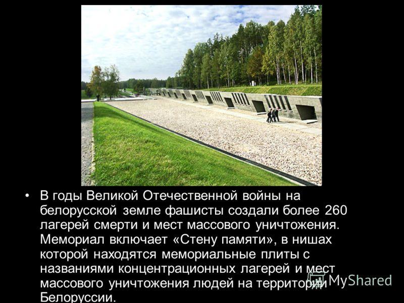 В годы Великой Отечественной войны на белорусской земле фашисты создали более 260 лагерей смерти и мест массового уничтожения. Мемориал включает «Стену памяти», в нишах которой находятся мемориальные плиты с названиями концентрационных лагерей и мест