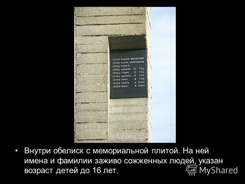 Внутри обелиск с мемориальной плитой. На ней имена и фамилии заживо сожженных людей, указан возраст детей до 16 лет.