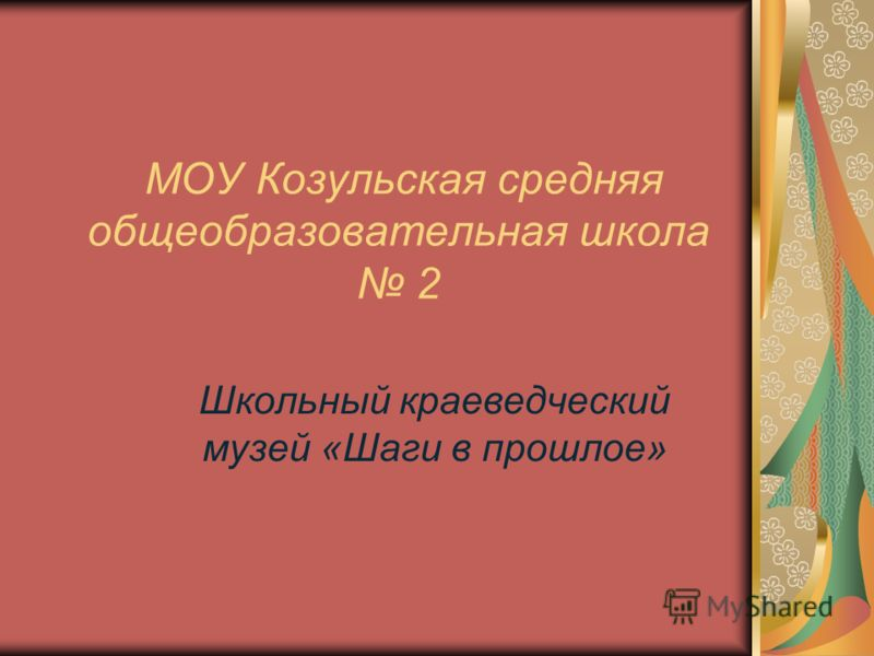 МОУ Козульская средняя общеобразовательная школа 2 Школьный краеведческий музей «Шаги в прошлое»