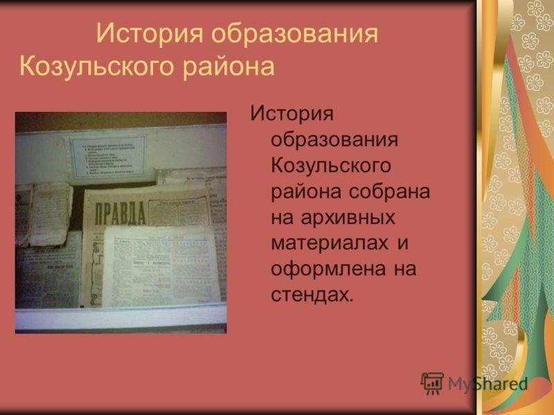 История образования Козульского района История образования Козульского района собрана на архивных материалах и оформлена на стендах.
