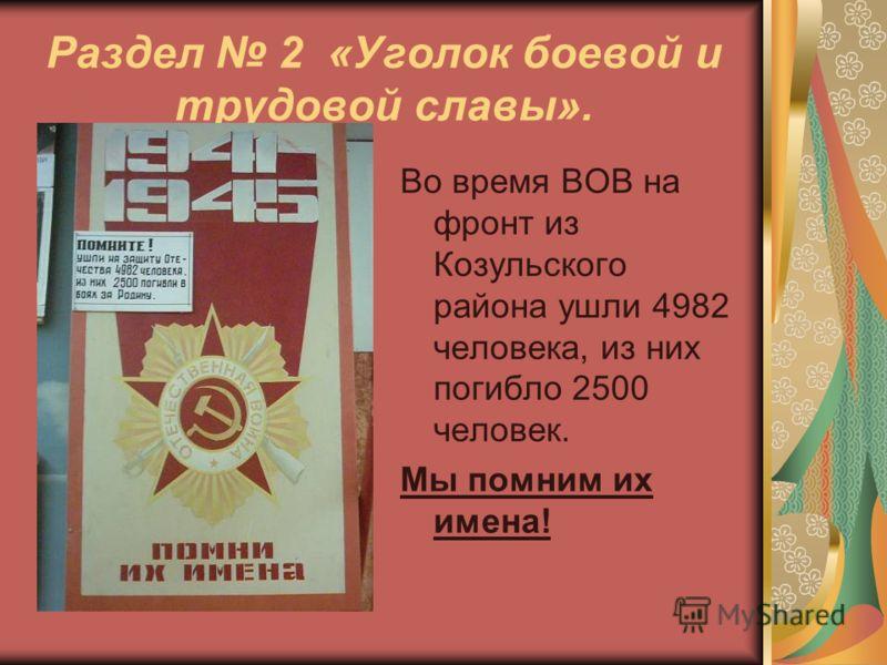 Раздел 2 «Уголок боевой и трудовой славы». Во время ВОВ на фронт из Козульского района ушли 4982 человека, из них погибло 2500 человек. Мы помним их имена!