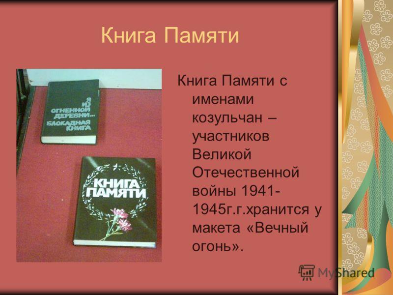 Книга Памяти Книга Памяти с именами козульчан – участников Великой Отечественной войны 1941- 1945г.г.хранится у макета «Вечный огонь».