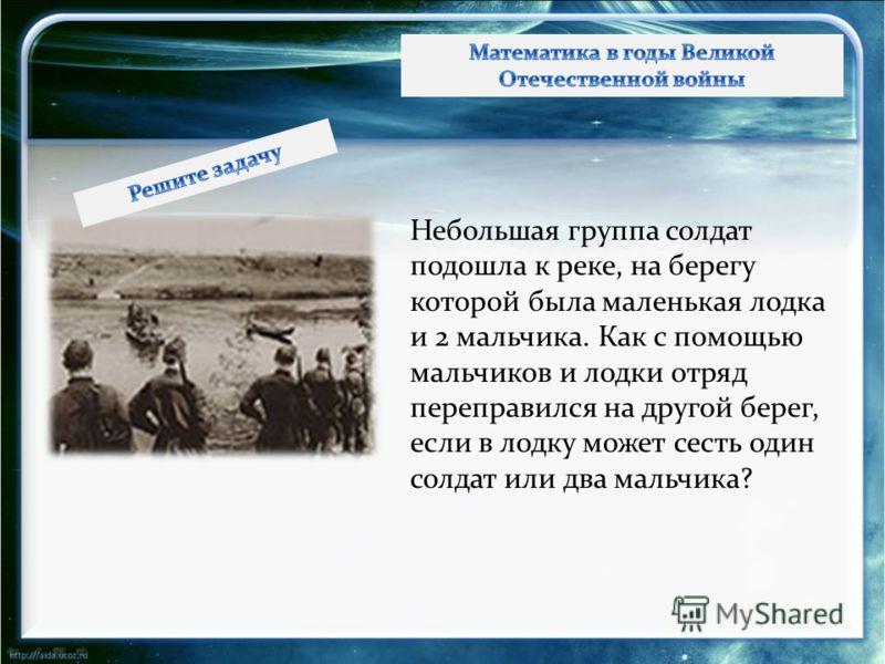 Небольшая группа солдат подошла к реке, на берегу которой была маленькая лодка и 2 мальчика. Как с помощью мальчиков и лодки отряд переправился на другой берег, если в лодку может сесть один солдат или два мальчика?