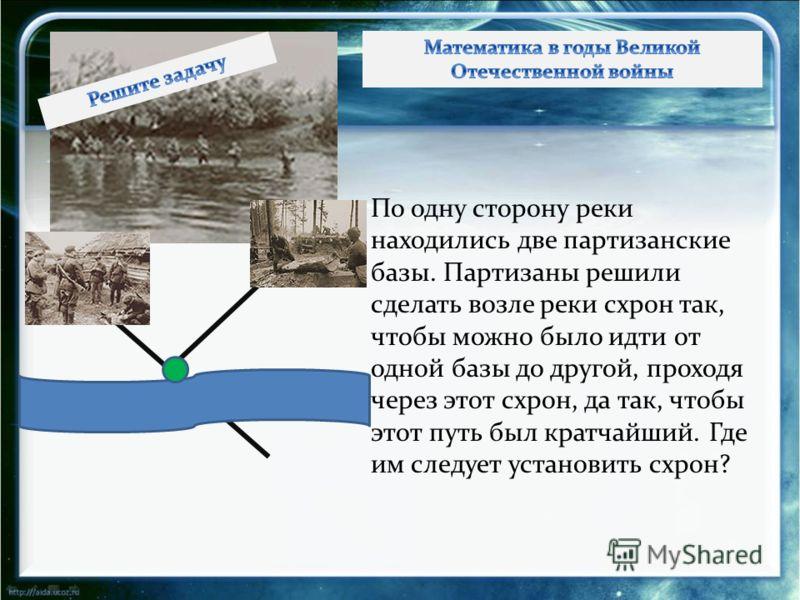 По одну сторону реки находились две партизанские базы. Партизаны решили сделать возле реки схрон так, чтобы можно было идти от одной базы до другой, проходя через этот схрон, да так, чтобы этот путь был кратчайший. Где им следует установить схрон?