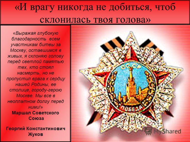 «И врагу никогда не добиться, чтоб склонилась твоя голова» «Выражая глубокую благодарность всем участникам битвы за Москву, оставшимся в живых, я склоняю голову перед светлой памятью тех, кто стоял насмерть, но не пропустил врага к сердцу нашей Родин