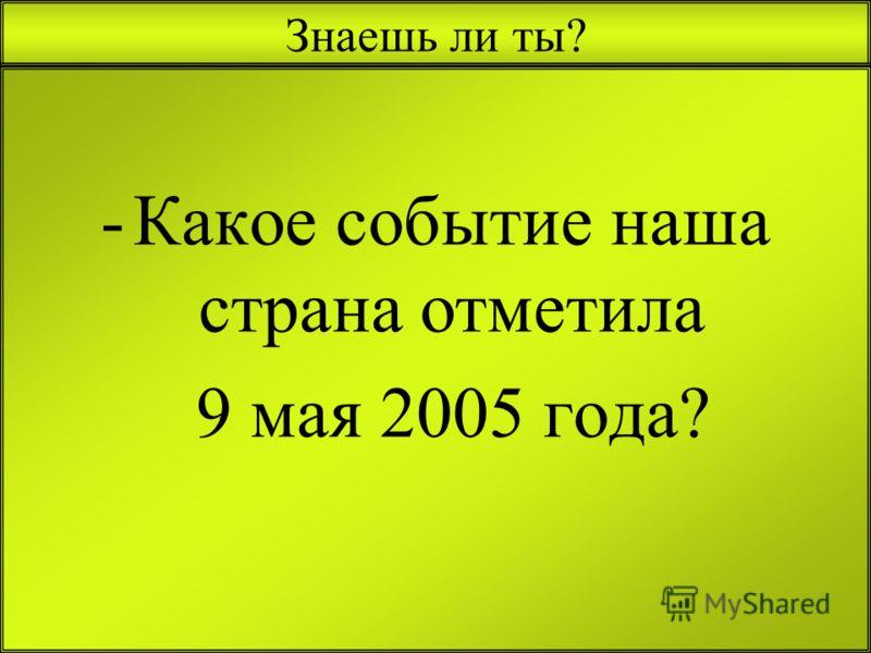 Знаешь ли ты? -К-Какое событие наша страна отметила 9 мая 2005 года?