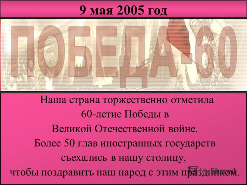 9 мая 2005 год Наша страна торжественно отметила 60-летие Победы в Великой Отечественной войне. Более 50 глав иностранных государств съехались в нашу столицу, чтобы поздравить наш народ с этим праздником.