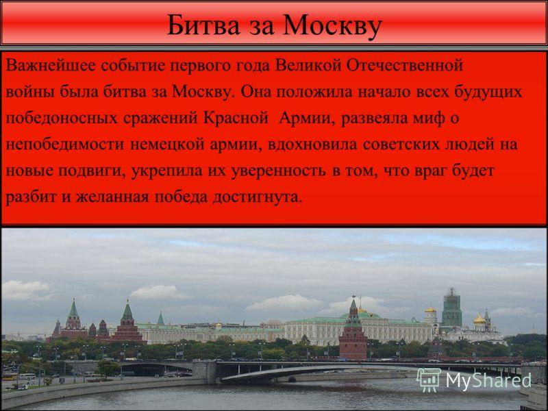 Битва за Москву Важнейшее событие первого года Великой Отечественной войны была битва за Москву. Она положила начало всех будущих победоносных сражений Красной Армии, развеяла миф о непобедимости немецкой армии, вдохновила советских людей на новые по
