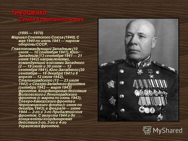 ТИМОШЕНКО Семён Константинович (1895 1970) Маршал Советского Союза (1940). С мая 1940 по июль 1941 нарком обороны СССР. Главнокомандующий Западным (10 июля 10 сентября 1941), Юго- Западным (13 сентября 1941 21 июня 1942) направлениями, командующий во