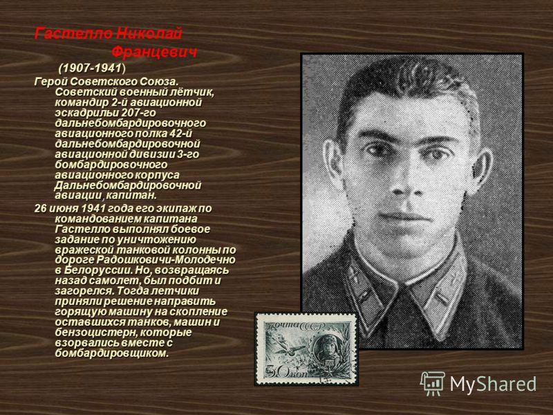 Гастелло Николай Францевич (1907-1941 (1907-1941) Герой Советского Союза. Советский военный лётчик, командир 2-й авиационной эскадрильи 207-го дальнебомбардировочного авиационного полка 42-й дальнебомбардировочной авиационной дивизии 3-го бомбардиров