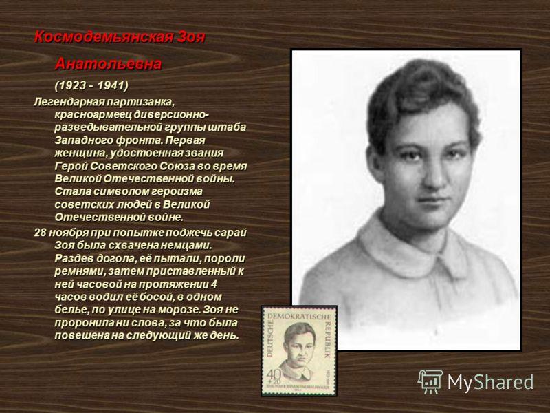 Космодемьянская Зоя Анатольевна (1923 - 1941) (1923 - 1941) Легендарная партизанка, красноармеец диверсионно- разведывательной группы штаба Западного фронта. Первая женщина, удостоенная звания Герой Советского Союза во время Великой Отечественной вой